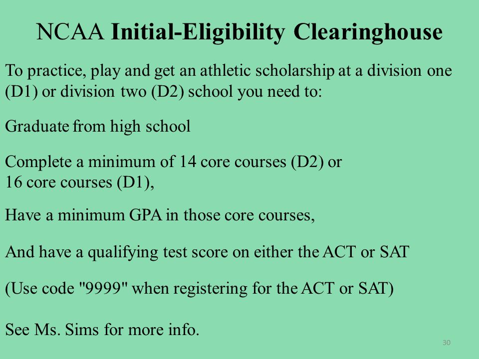 NCAA Initial-Eligibility Clearinghouse To practice, play and get an athletic scholarship at a division one (D1) or division two (D2) school you need to: Graduate from high school Complete a minimum of 14 core courses (D2) or 16 core courses (D1), Have a minimum GPA in those core courses, And have a qualifying test score on either the ACT or SAT (Use code 9999 when registering for the ACT or SAT) See Ms.