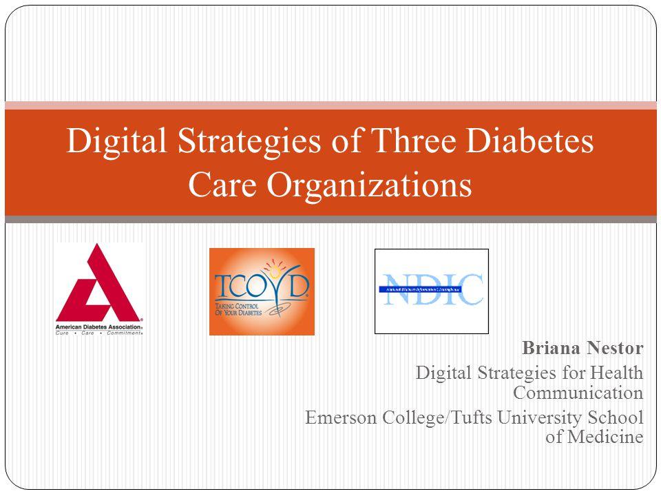 Briana Nestor Digital Strategies for Health Communication Emerson College/Tufts University School of Medicine Digital Strategies of Three Diabetes Care Organizations