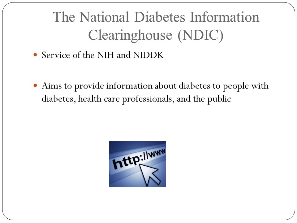The National Diabetes Information Clearinghouse (NDIC) Service of the NIH and NIDDK Aims to provide information about diabetes to people with diabetes