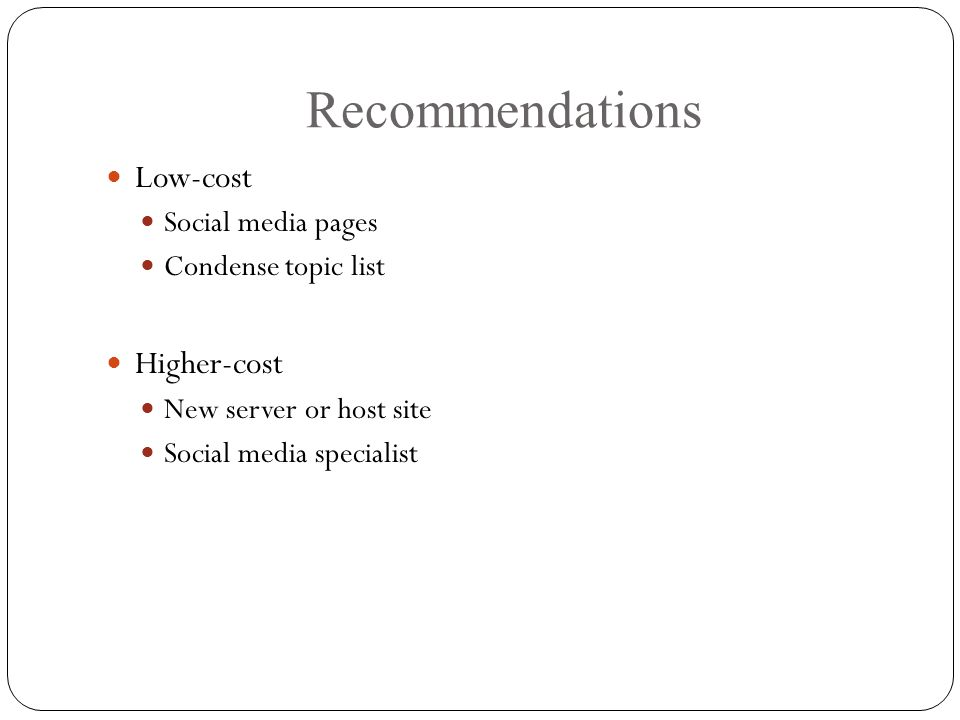 Recommendations Low-cost Social media pages Condense topic list Higher-cost New server or host site Social media specialist