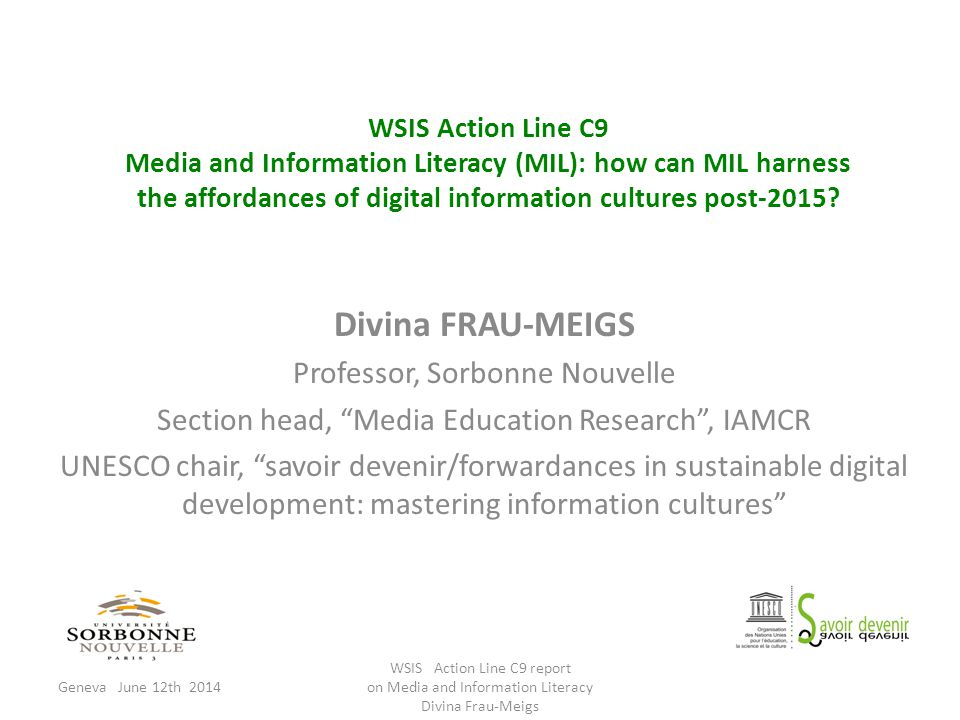 Cultural learning Creativity Critical thinking agency values Within schools outside schools Pre-digital Media literacy : the 3 C's Pedagogical uses competences knowledge Media literacy Geneva June 12th 2014 WSIS Action Line C9 report on Media and Information Literacy Divina Frau-Meigs