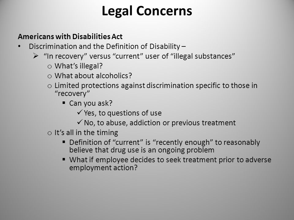 Legal Concerns Americans with Disabilities Act Discrimination and the Definition of Disability –  In recovery versus current user of illegal substances o What's illegal.