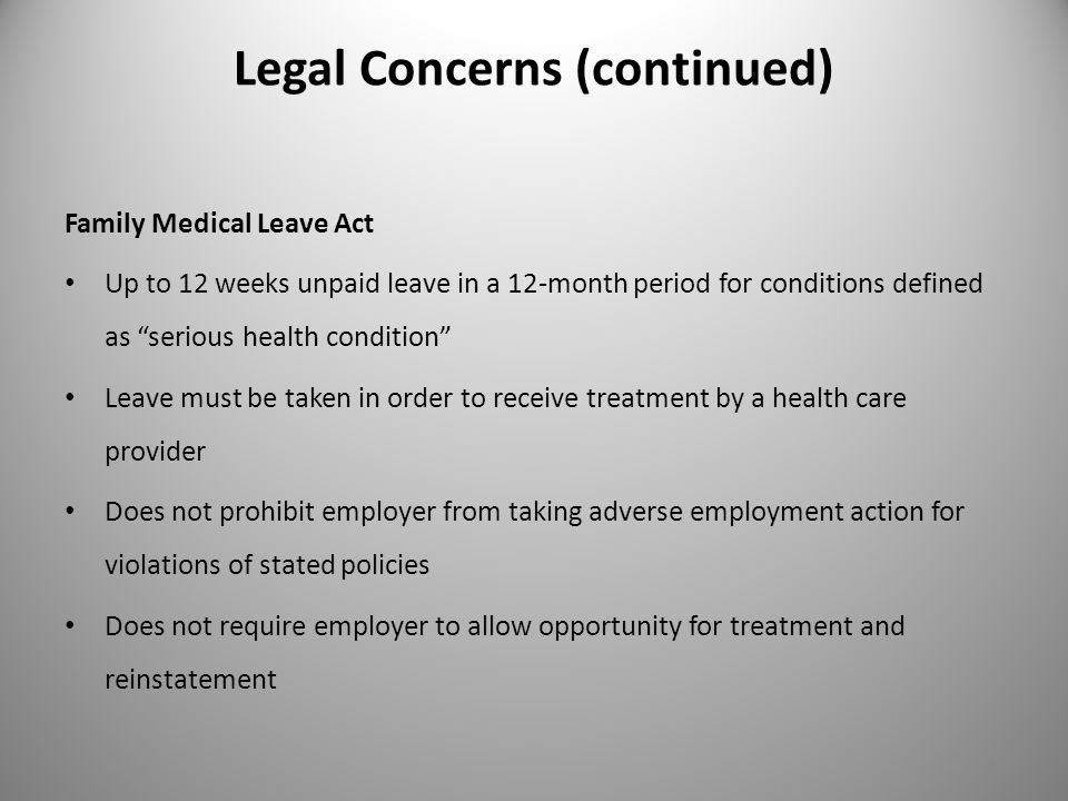Legal Concerns (continued) Family Medical Leave Act Up to 12 weeks unpaid leave in a 12-month period for conditions defined as serious health condition Leave must be taken in order to receive treatment by a health care provider Does not prohibit employer from taking adverse employment action for violations of stated policies Does not require employer to allow opportunity for treatment and reinstatement 13