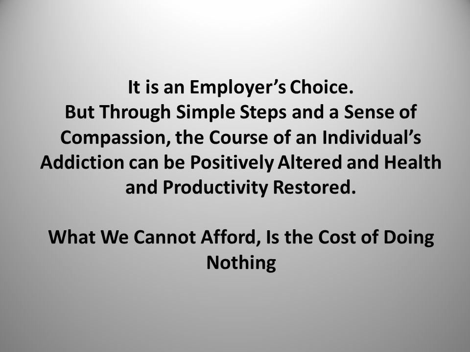 It is an Employer's Choice. But Through Simple Steps and a Sense of Compassion, the Course of an Individual's Addiction can be Positively Altered and