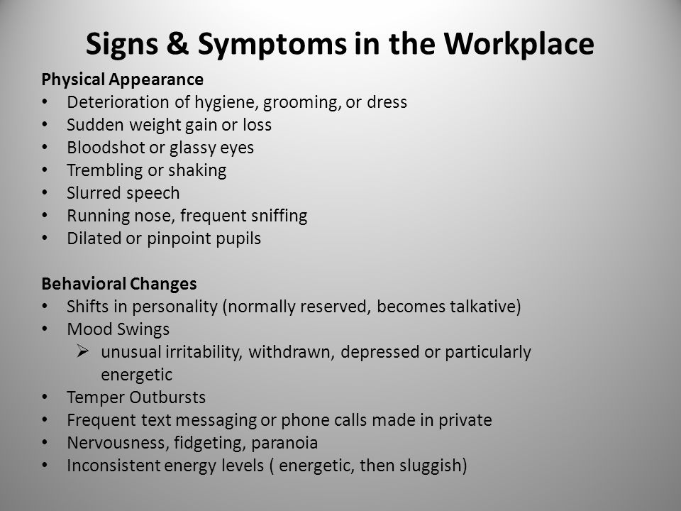 Signs & Symptoms in the Workplace Physical Appearance Deterioration of hygiene, grooming, or dress Sudden weight gain or loss Bloodshot or glassy eyes