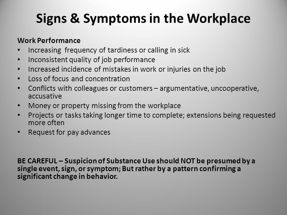 Signs & Symptoms in the Workplace Work Performance Increasing frequency of tardiness or calling in sick Inconsistent quality of job performance Increased incidence of mistakes in work or injuries on the job Loss of focus and concentration Conflicts with colleagues or customers – argumentative, uncooperative, accusative Money or property missing from the workplace Projects or tasks taking longer time to complete; extensions being requested more often Request for pay advances BE CAREFUL – Suspicion of Substance Use should NOT be presumed by a single event, sign, or symptom; But rather by a pattern confirming a significant change in behavior.