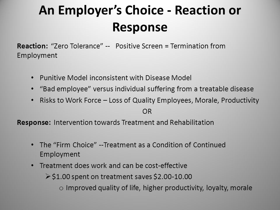 "An Employer's Choice - Reaction or Response Reaction: ""Zero Tolerance"" -- Positive Screen = Termination from Employment Punitive Model inconsistent wi"