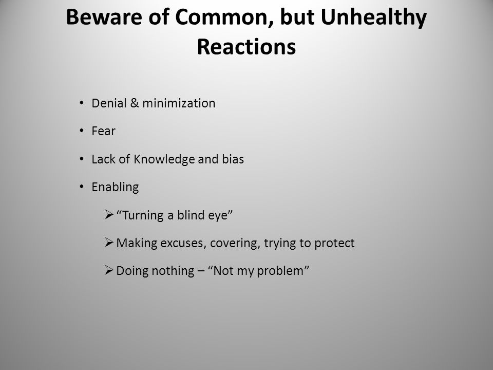 Beware of Common, but Unhealthy Reactions Denial & minimization Fear Lack of Knowledge and bias Enabling  Turning a blind eye  Making excuses, covering, trying to protect  Doing nothing – Not my problem 8