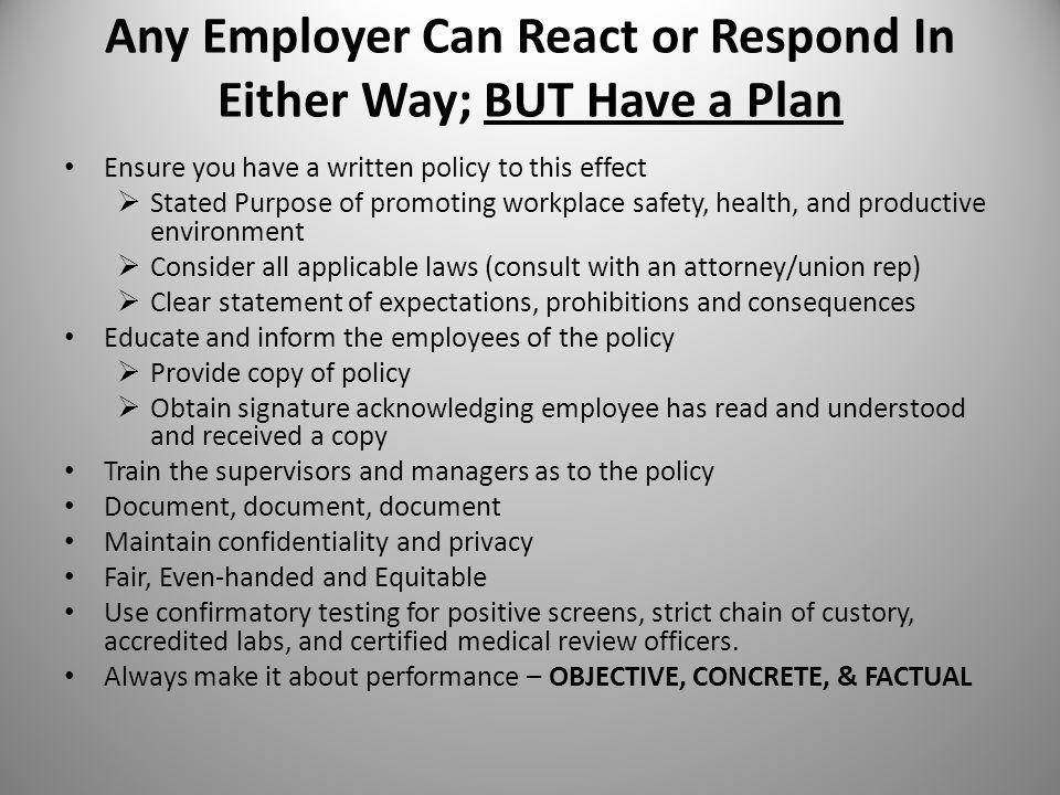 Any Employer Can React or Respond In Either Way; BUT Have a Plan Ensure you have a written policy to this effect  Stated Purpose of promoting workplace safety, health, and productive environment  Consider all applicable laws (consult with an attorney/union rep)  Clear statement of expectations, prohibitions and consequences Educate and inform the employees of the policy  Provide copy of policy  Obtain signature acknowledging employee has read and understood and received a copy Train the supervisors and managers as to the policy Document, document, document Maintain confidentiality and privacy Fair, Even-handed and Equitable Use confirmatory testing for positive screens, strict chain of custory, accredited labs, and certified medical review officers.