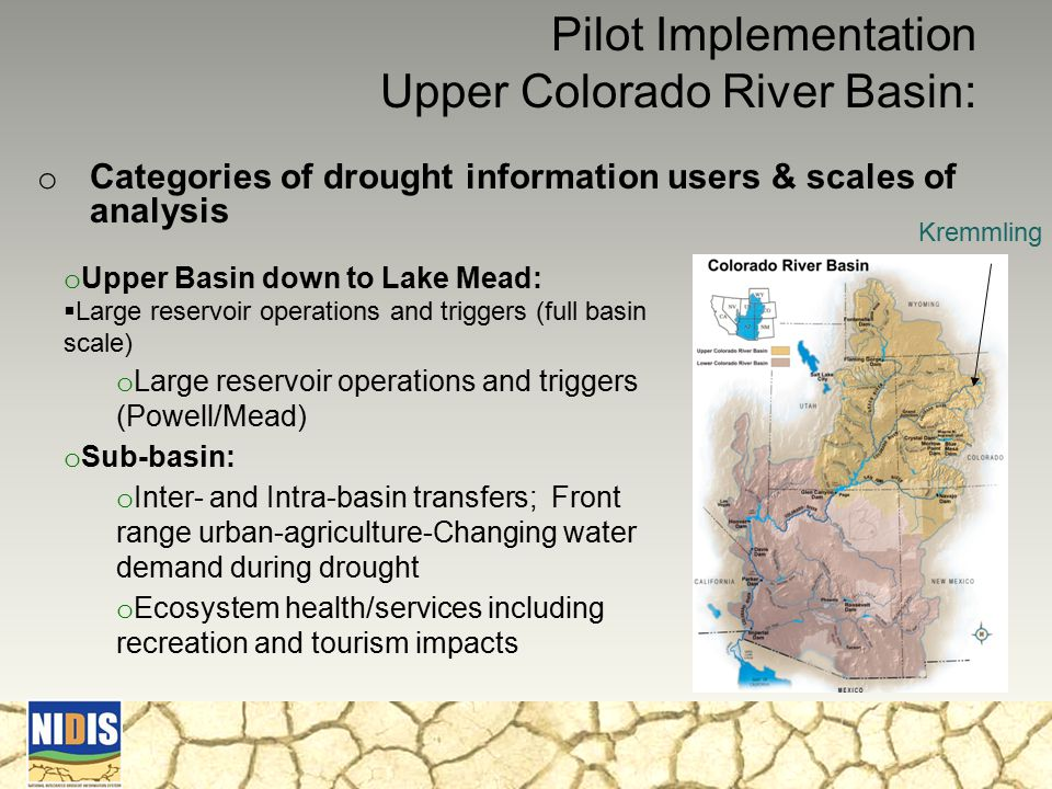 o Categories of drought information users & scales of analysis Pilot Implementation Upper Colorado River Basin: o Upper Basin down to Lake Mead:  Large reservoir operations and triggers (full basin scale) o Large reservoir operations and triggers (Powell/Mead) o Sub-basin: o Inter- and Intra-basin transfers; Front range urban-agriculture-Changing water demand during drought o Ecosystem health/services including recreation and tourism impacts Kremmling