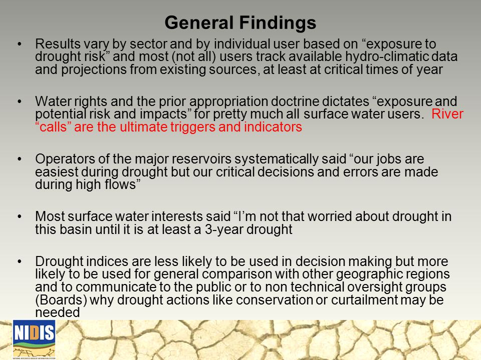 General Findings Results vary by sector and by individual user based on exposure to drought risk and most (not all) users track available hydro-climatic data and projections from existing sources, at least at critical times of year Water rights and the prior appropriation doctrine dictates exposure and potential risk and impacts for pretty much all surface water users.
