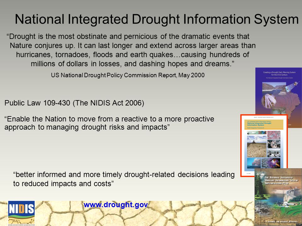 National Integrated Drought Information System Public Law 109-430 (The NIDIS Act 2006) Enable the Nation to move from a reactive to a more proactive approach to managing drought risks and impacts www.drought.gov Drought is the most obstinate and pernicious of the dramatic events that Nature conjures up.