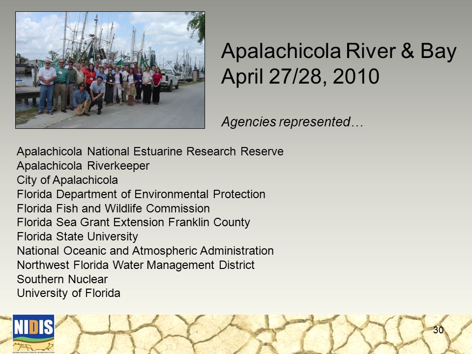 30 Apalachicola National Estuarine Research Reserve Apalachicola Riverkeeper City of Apalachicola Florida Department of Environmental Protection Florida Fish and Wildlife Commission Florida Sea Grant Extension Franklin County Florida State University National Oceanic and Atmospheric Administration Northwest Florida Water Management District Southern Nuclear University of Florida Apalachicola River & Bay April 27/28, 2010 Agencies represented…