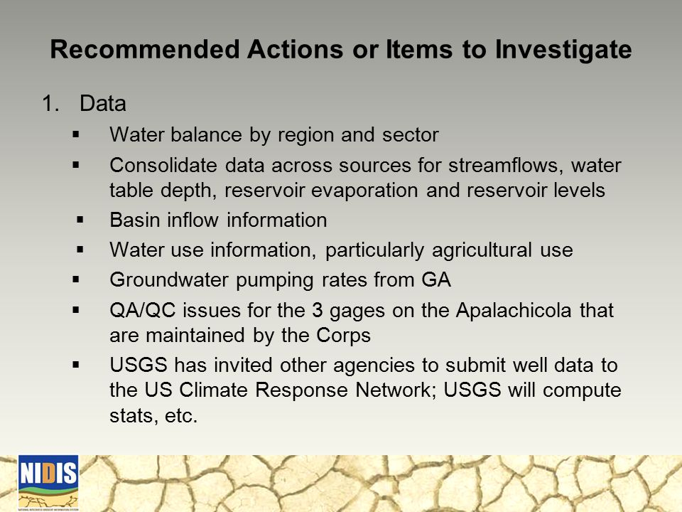 Recommended Actions or Items to Investigate 1.Data  Water balance by region and sector  Consolidate data across sources for streamflows, water table depth, reservoir evaporation and reservoir levels  Basin inflow information  Water use information, particularly agricultural use  Groundwater pumping rates from GA  QA/QC issues for the 3 gages on the Apalachicola that are maintained by the Corps  USGS has invited other agencies to submit well data to the US Climate Response Network; USGS will compute stats, etc.