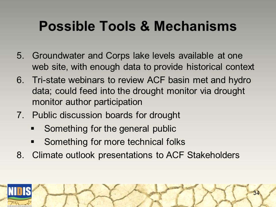 Possible Tools & Mechanisms 5.Groundwater and Corps lake levels available at one web site, with enough data to provide historical context 6.Tri-state webinars to review ACF basin met and hydro data; could feed into the drought monitor via drought monitor author participation 7.Public discussion boards for drought  Something for the general public  Something for more technical folks 8.Climate outlook presentations to ACF Stakeholders 34