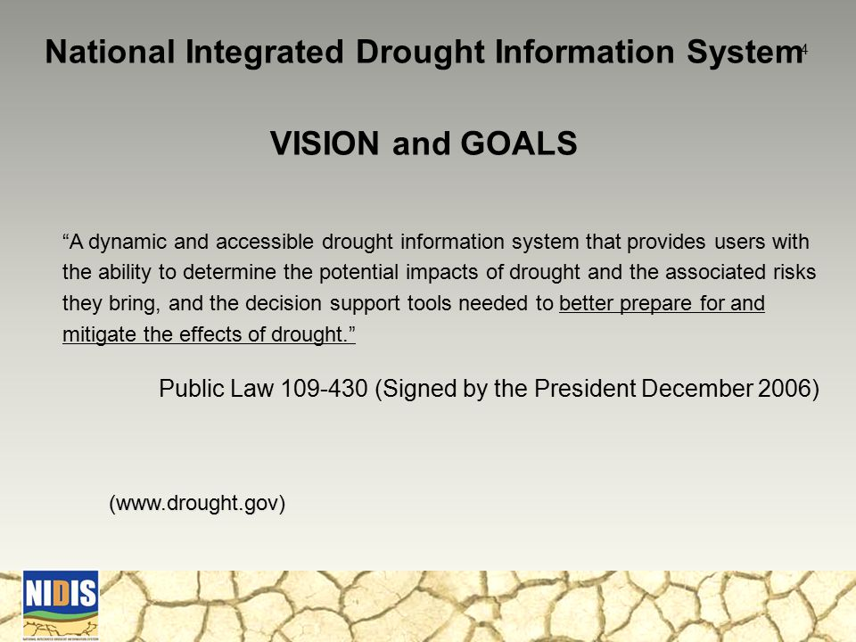 National Integrated Drought Information System VISION and GOALS A dynamic and accessible drought information system that provides users with the ability to determine the potential impacts of drought and the associated risks they bring, and the decision support tools needed to better prepare for and mitigate the effects of drought. Public Law 109-430 (Signed by the President December 2006) (www.drought.gov) 4