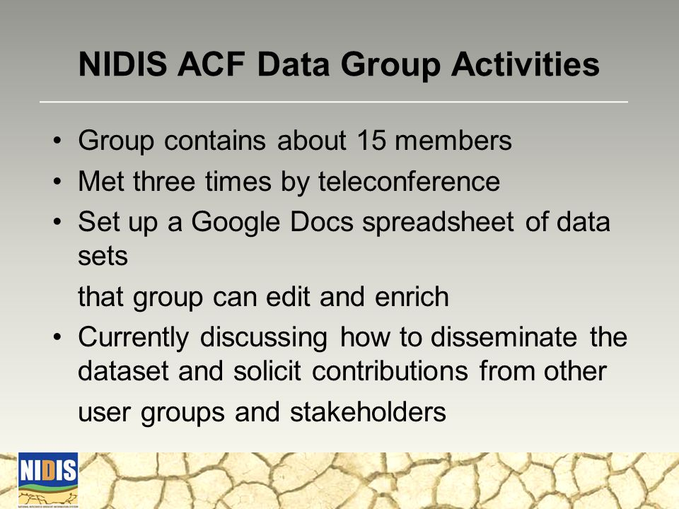 NIDIS ACF Data Group Activities Group contains about 15 members Met three times by teleconference Set up a Google Docs spreadsheet of data sets that group can edit and enrich Currently discussing how to disseminate the dataset and solicit contributions from other user groups and stakeholders