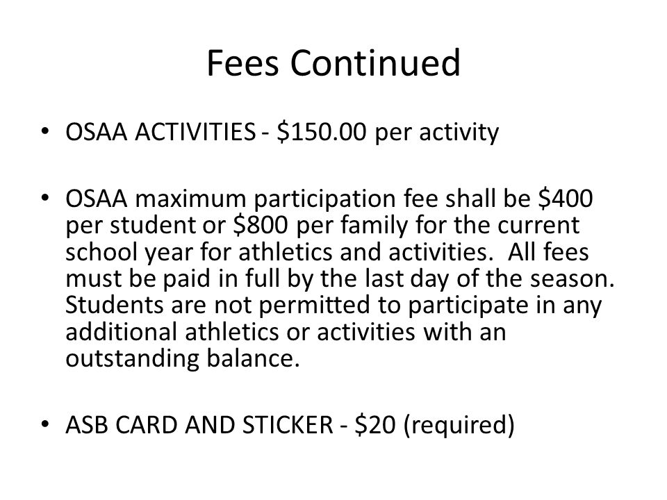Fees Continued OSAA ACTIVITIES - $150.00 per activity OSAA maximum participation fee shall be $400 per student or $800 per family for the current school year for athletics and activities.