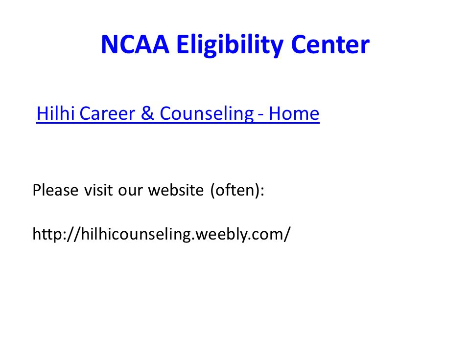 NCAA Eligibility Center Hilhi Career & Counseling - Home Please visit our website (often): http://hilhicounseling.weebly.com/