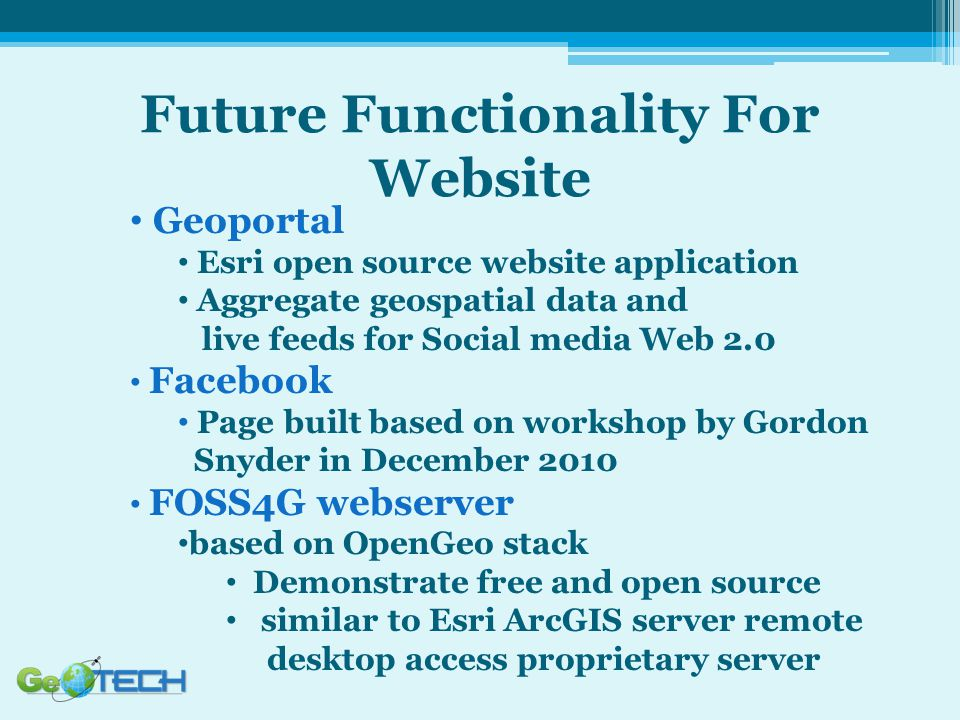 Future Functionality For Website Geoportal Esri open source website application Aggregate geospatial data and live feeds for Social media Web 2.0 Facebook Page built based on workshop by Gordon Snyder in December 2010 FOSS4G webserver based on OpenGeo stack Demonstrate free and open source similar to Esri ArcGIS server remote desktop access proprietary server