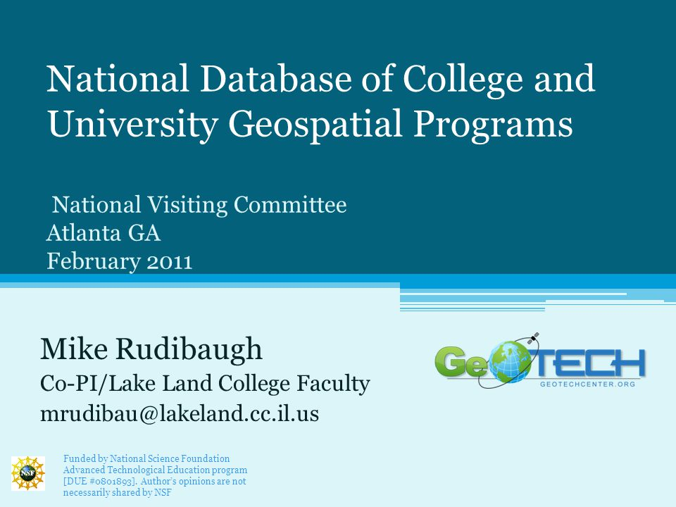 National Database of College and University Geospatial Programs National Visiting Committee Atlanta GA February 2011 Mike Rudibaugh Co-PI/Lake Land College Faculty mrudibau@lakeland.cc.il.us Funded by National Science Foundation Advanced Technological Education program [DUE #0801893].