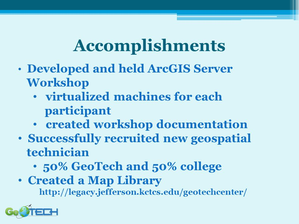 Developed and held ArcGIS Server Workshop virtualized machines for each participant created workshop documentation Successfully recruited new geospatial technician 50% GeoTech and 50% college Created a Map Library http://legacy.jefferson.kctcs.edu/geotechcenter/
