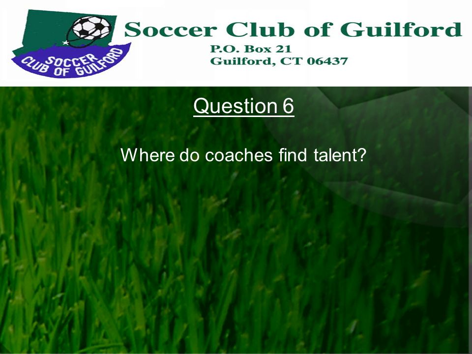 Question 6 Where do coaches find talent?