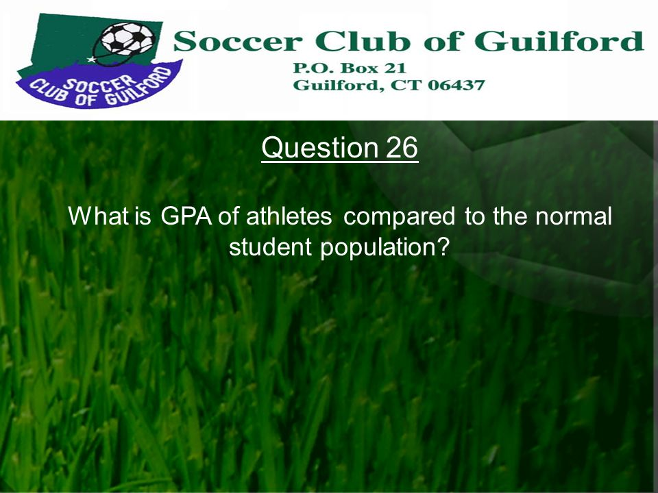 Question 26 What is GPA of athletes compared to the normal student population?