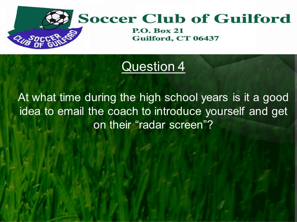 Question 4 At what time during the high school years is it a good idea to email the coach to introduce yourself and get on their radar screen ?