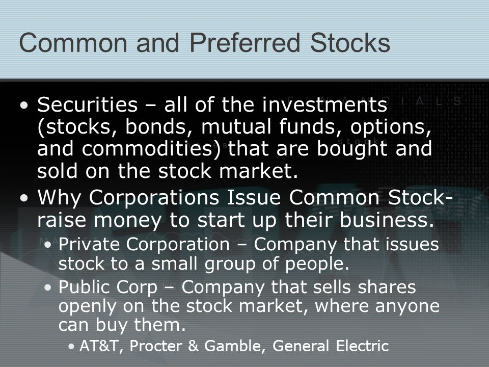 A Form of Equity Corporations do not have to repay the money a stockholder pays for stock For a stockholder to make money on the stock, he or she sells to another investor Price of stock is set by how much buyer is willing to pay As demand for a company's stock increases or decreases, the price goes up and down News on expected sales revenues, earnings, company expansions, or mergers with other companies can make demand go up or down
