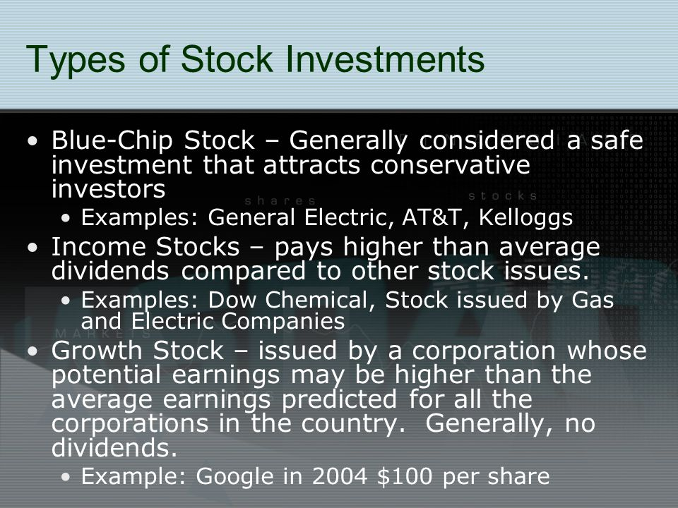 Types of Stock Investments Blue-Chip Stock – Generally considered a safe investment that attracts conservative investors Examples: General Electric, AT&T, Kelloggs Income Stocks – pays higher than average dividends compared to other stock issues.