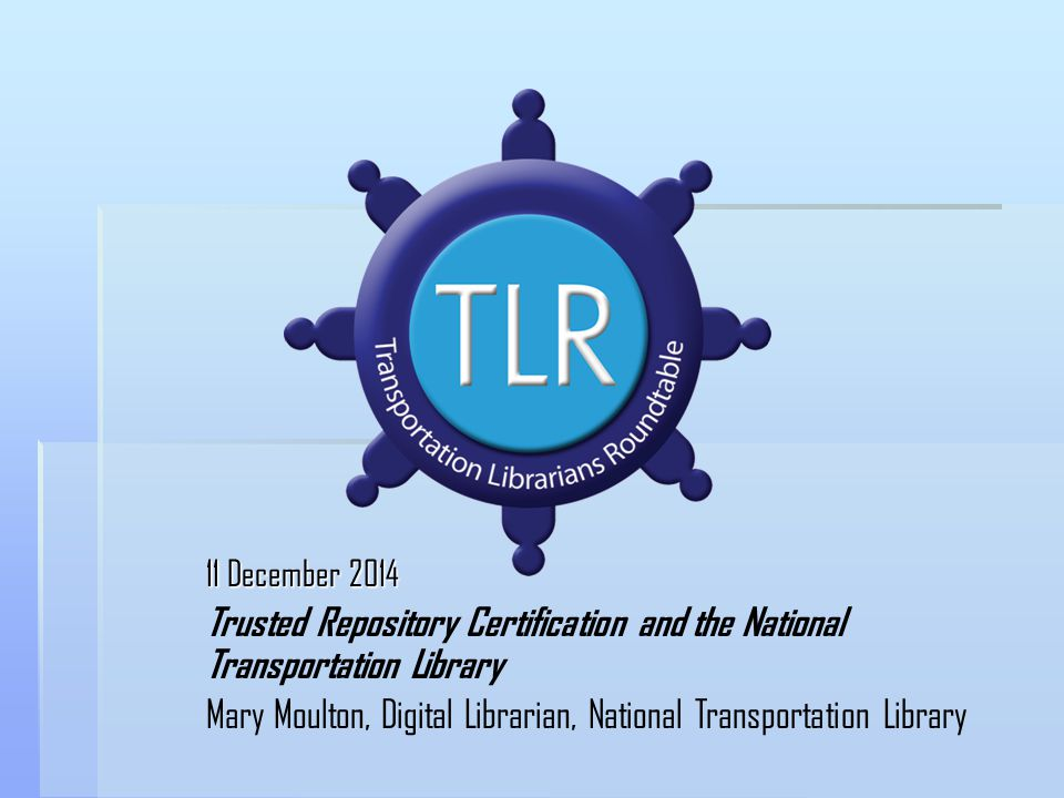 11 December 2014 Trusted Repository Certification and the National Transportation Library Mary Moulton, Digital Librarian, National Transportation Library