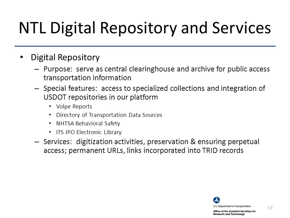 NTL Digital Repository and Services Digital Repository – Purpose: serve as central clearinghouse and archive for public access transportation information – Special features: access to specialized collections and integration of USDOT repositories in our platform Volpe Reports Directory of Transportation Data Sources NHTSA Behavioral Safety ITS JPO Electronic Library – Services: digitization activities, preservation & ensuring perpetual access; permanent URLs, links incorporated into TRID records 17