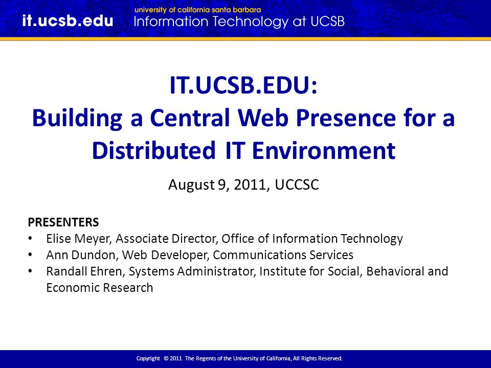 IT.UCSB.EDU: Building a Central Web Presence for a Distributed IT Environment August 9, 2011, UCCSC PRESENTERS Elise Meyer, Associate Director, Office of Information Technology Ann Dundon, Web Developer, Communications Services Randall Ehren, Systems Administrator, Institute for Social, Behavioral and Economic Research Copyright © 2011 The Regents of the University of California, All Rights Reserved.