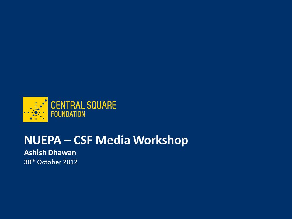 NUEPA – CSF Media Workshop Ashish Dhawan 30 th October 2012
