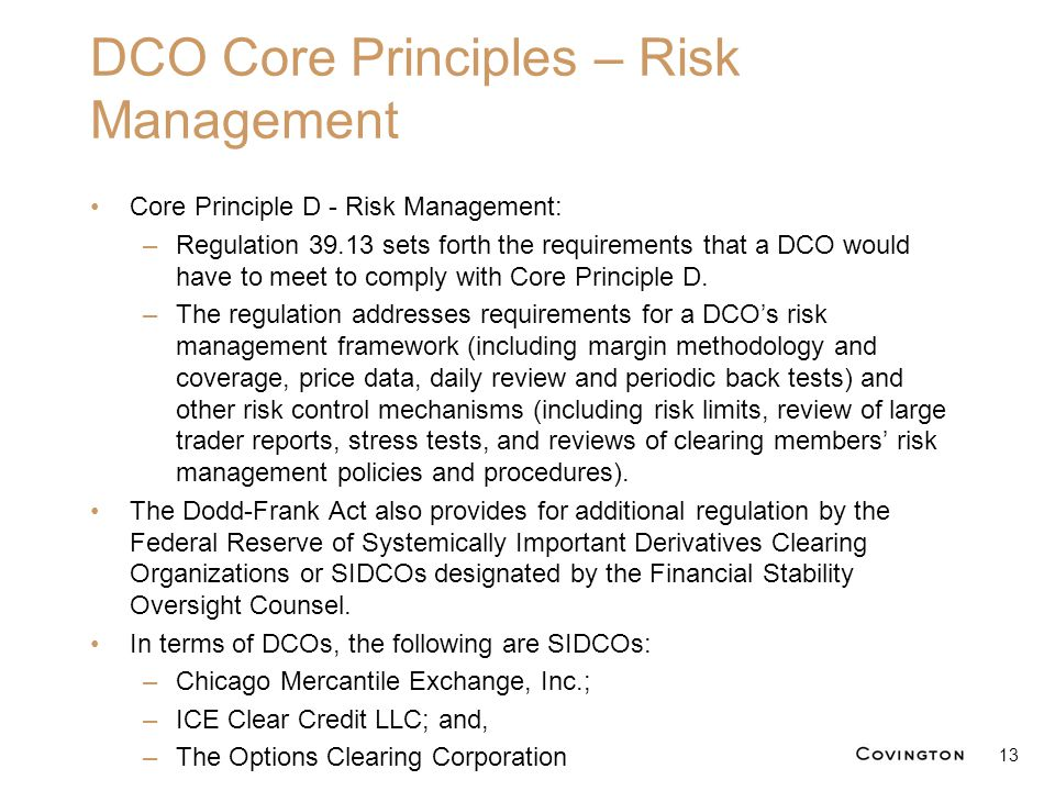 DCO Core Principles – Risk Management Core Principle D - Risk Management: –Regulation 39.13 sets forth the requirements that a DCO would have to meet