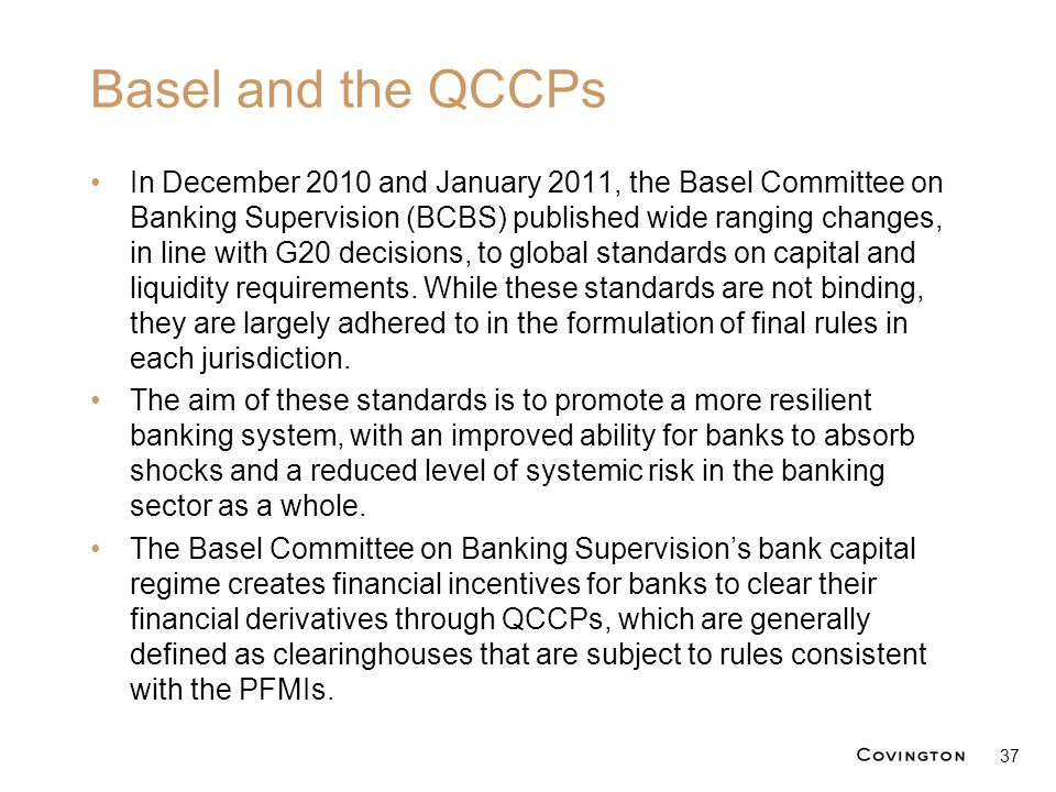 Basel and the QCCPs In December 2010 and January 2011, the Basel Committee on Banking Supervision (BCBS) published wide ranging changes, in line with