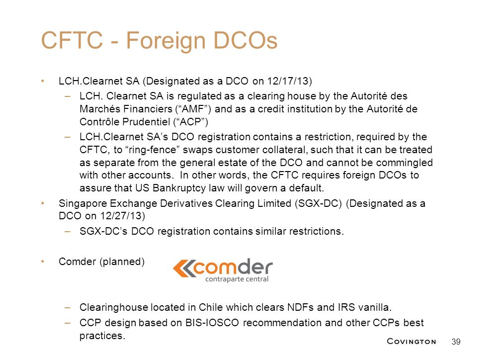 CFTC - Foreign DCOs LCH.Clearnet SA (Designated as a DCO on 12/17/13) –LCH. Clearnet SA is regulated as a clearing house by the Autorité des Marchés F