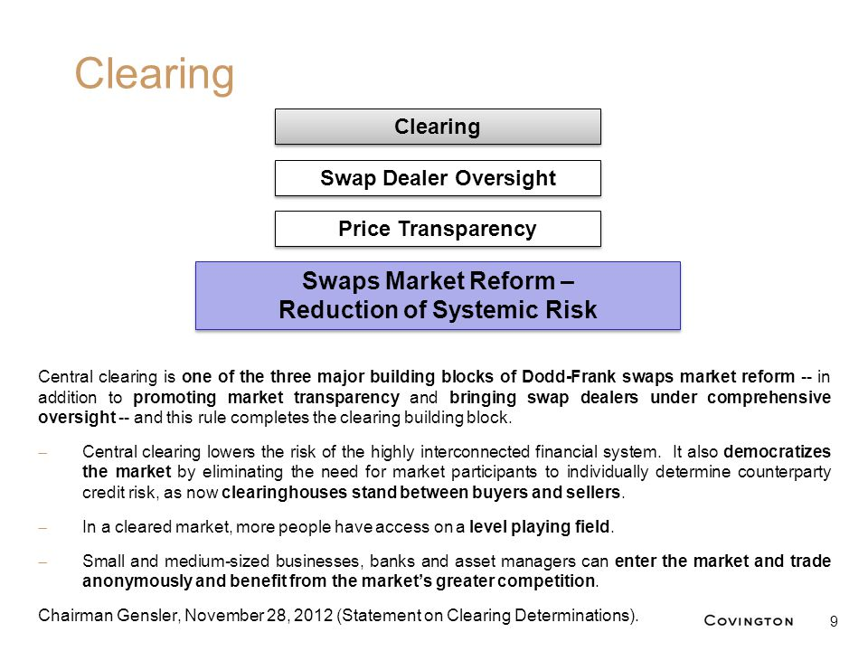 Clearing 9 Central clearing is one of the three major building blocks of Dodd-Frank swaps market reform -- in addition to promoting market transparenc