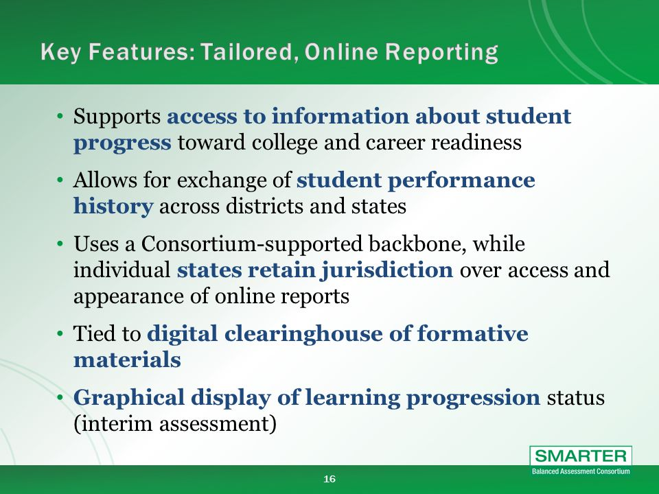 16 Supports access to information about student progress toward college and career readiness Allows for exchange of student performance history across districts and states Uses a Consortium-supported backbone, while individual states retain jurisdiction over access and appearance of online reports Tied to digital clearinghouse of formative materials Graphical display of learning progression status (interim assessment)