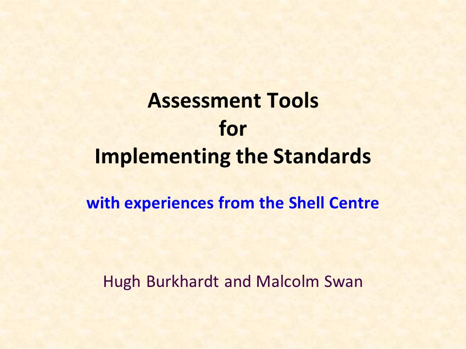 Assessment Tools for Implementing the Standards with experiences from the Shell Centre Hugh Burkhardt and Malcolm Swan