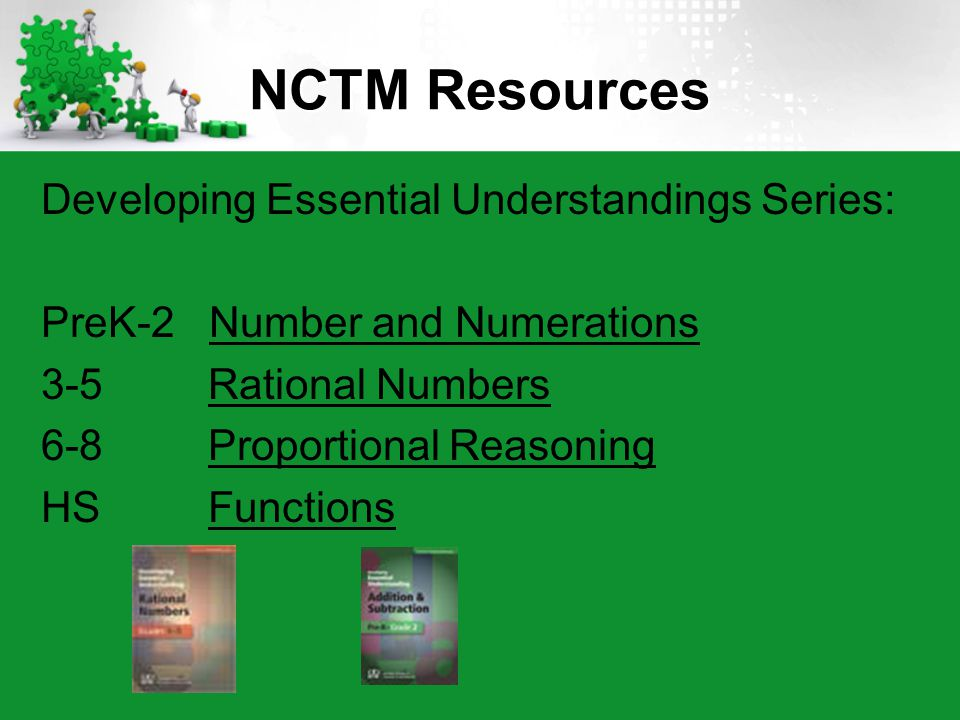 NCTM Resources Developing Essential Understandings Series: PreK-2 Number and Numerations 3-5 Rational Numbers 6-8 Proportional Reasoning HS Functions