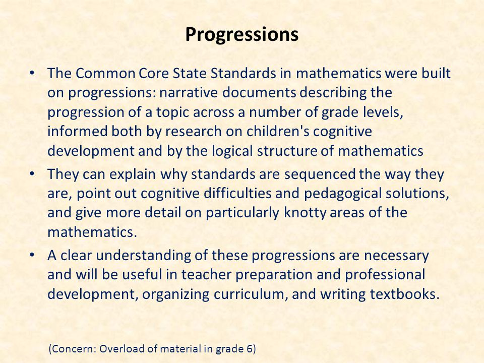 Progressions The Common Core State Standards in mathematics were built on progressions: narrative documents describing the progression of a topic across a number of grade levels, informed both by research on children s cognitive development and by the logical structure of mathematics They can explain why standards are sequenced the way they are, point out cognitive difficulties and pedagogical solutions, and give more detail on particularly knotty areas of the mathematics.