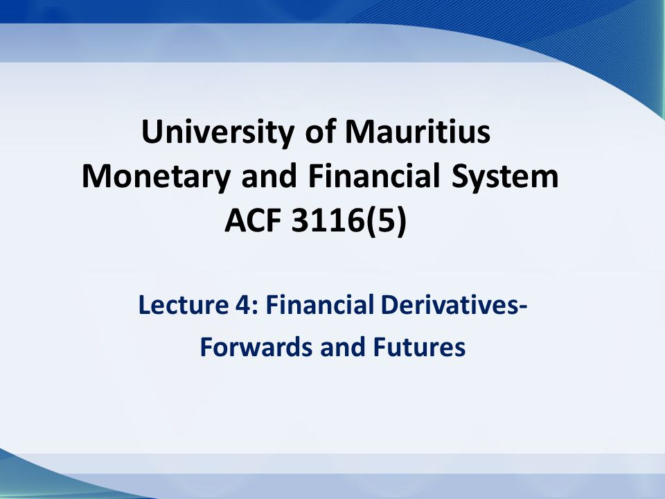 University of Mauritius Monetary and Financial System ACF 3116(5) Lecture 4: Financial Derivatives- Forwards and Futures