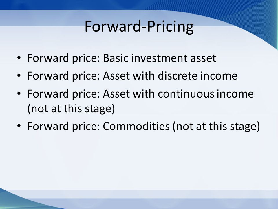 Forward-Pricing Forward price: Basic investment asset Forward price: Asset with discrete income Forward price: Asset with continuous income (not at th