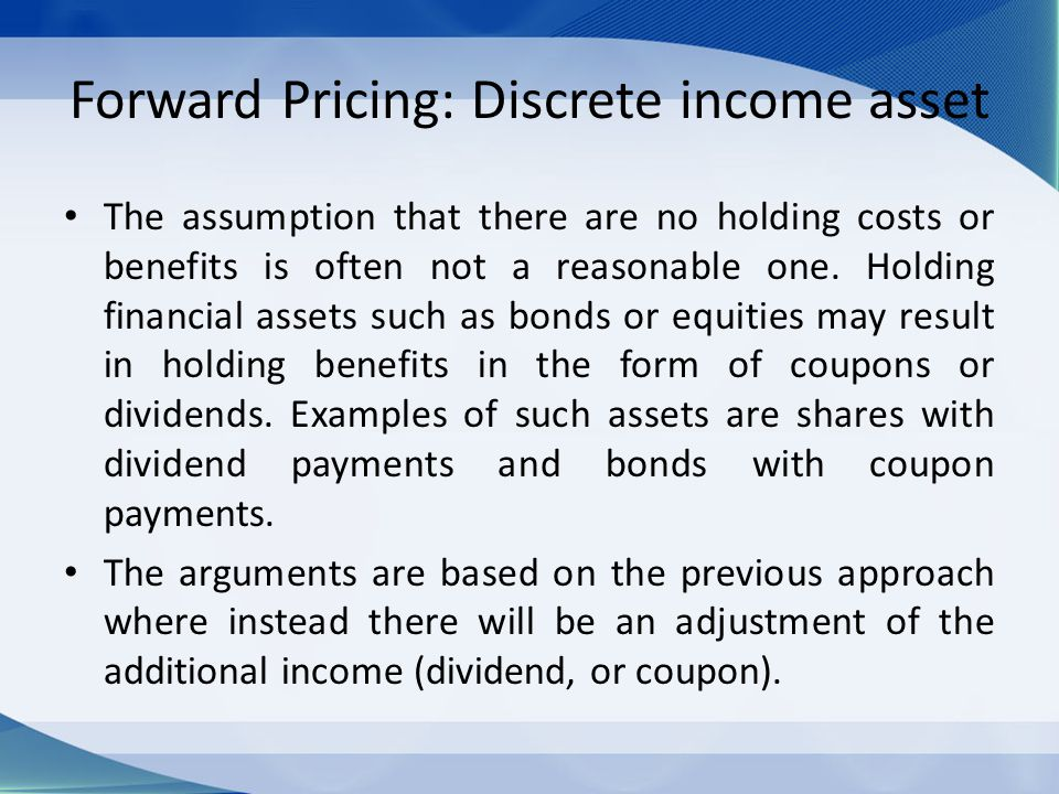 Forward Pricing: Discrete income asset The assumption that there are no holding costs or benefits is often not a reasonable one. Holding financial ass