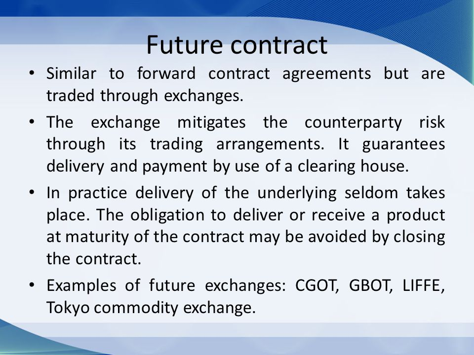 Future contract Similar to forward contract agreements but are traded through exchanges. The exchange mitigates the counterparty risk through its trad