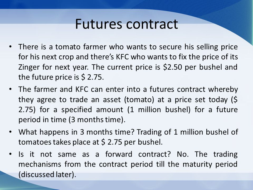 Futures contract There is a tomato farmer who wants to secure his selling price for his next crop and there's KFC who wants to fix the price of its Zi