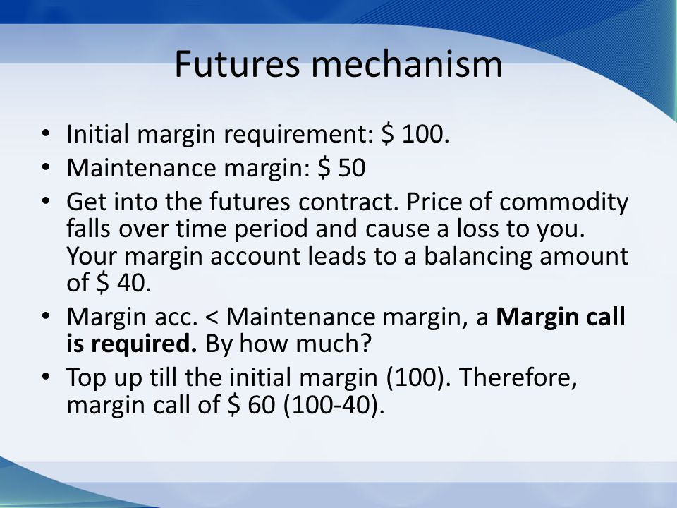 Futures mechanism Initial margin requirement: $ 100. Maintenance margin: $ 50 Get into the futures contract. Price of commodity falls over time period
