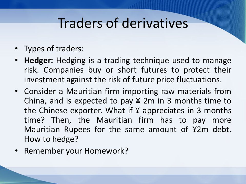 Traders of derivatives Types of traders: Hedger: Hedging is a trading technique used to manage risk. Companies buy or short futures to protect their i